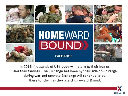 In 2014, thousands of US troops will return to their homes and their families. The Exchange has been by their side down range during war and now the Exchange.
