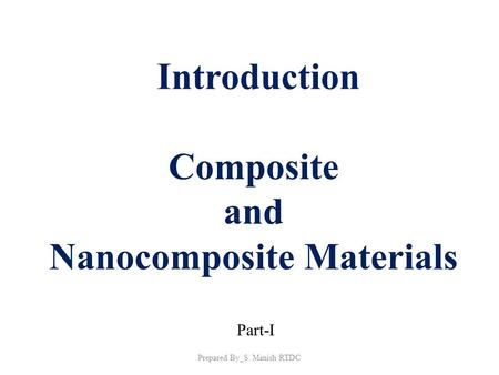 Introduction Composite and Nanocomposite Materials Part-I Prepared By_S. Manish RTDC.