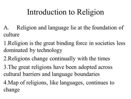 Introduction to Religion A.Religion and language lie at the foundation of culture 1.Religion is the great binding force in societies less dominated by.