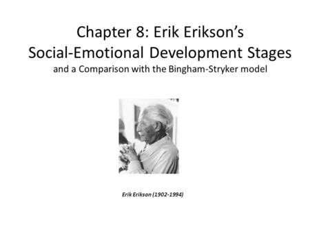 Chapter 8: Erik Erikson's Social-Emotional Development Stages and a Comparison with the Bingham-Stryker model Erik Erikson (1902-1994)