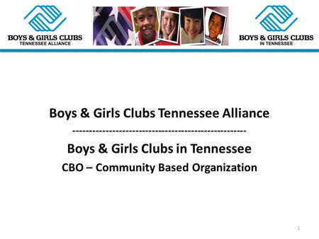 Boys & Girls Clubs Tennessee Alliance ----------------------------------------------------- Boys & Girls Clubs in Tennessee CBO – Community Based Organization.