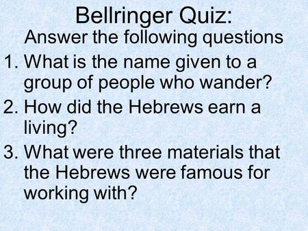 Bellringer Quiz: Answer the following questions 1.What is the name given to a group of people who wander? 2.How did the Hebrews earn a living? 3.What were.