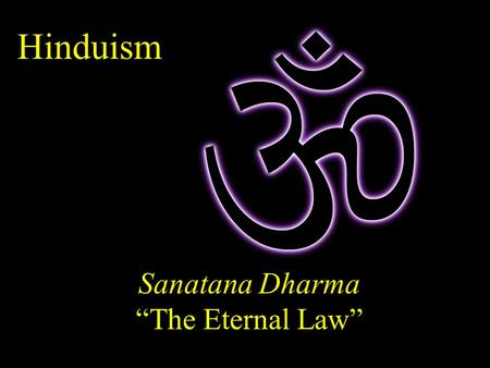 "Hinduism Sanatana Dharma ""The Eternal Law"". The term ""Hindu"" is Persian, derived from the Sanskrit term Sindu, for the Indus River. It was coined in the."
