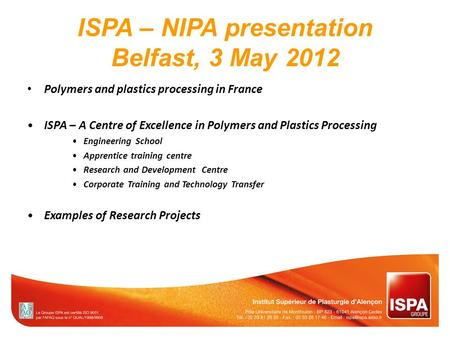 ISPA – NIPA presentation Belfast, 3 May 2012 Polymers and plastics processing in France ISPA – A Centre of Excellence in Polymers and Plastics Processing.