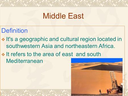 Middle East Definition  It's a geographic and cultural region located in southwestern Asia and northeastern Africa.  It refers to the area of east and.