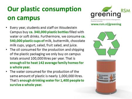 Www.rsm.nl/greening Every year, students and staff on Woudestein Campus buy ca. 340,000 plastic bottles filled with water or soft drinks. Furthermore,