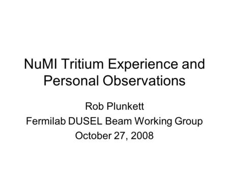 NuMI Tritium Experience and Personal Observations Rob Plunkett Fermilab DUSEL Beam Working Group October 27, 2008.