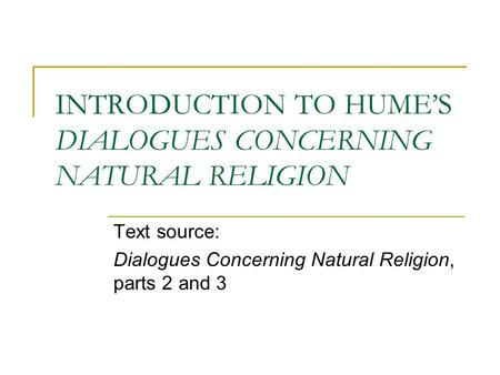 INTRODUCTION TO HUME'S DIALOGUES CONCERNING NATURAL RELIGION Text source: Dialogues Concerning Natural Religion, parts 2 and 3.