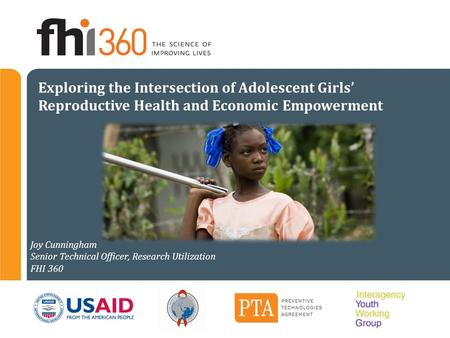 Exploring the Intersection of Adolescent Girls' Reproductive Health and Economic Empowerment Joy Cunningham Senior Technical Officer, Research Utilization.