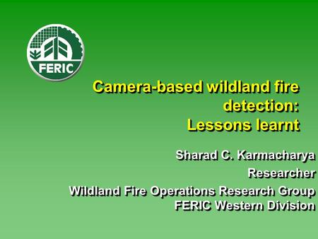 <strong>Camera</strong>-based wildland fire detection: Lessons learnt Sharad C. Karmacharya Researcher Wildland Fire Operations Research Group FERIC Western Division Sharad.