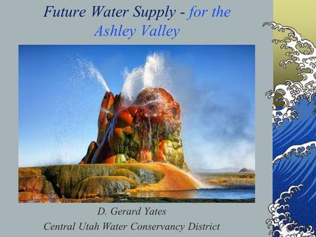 Future Water Supply - for the Ashley Valley D. Gerard Yates Central Utah Water Conservancy District.