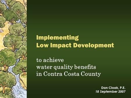 Dan Cloak, P.E. 18 September 2007 to achieve water quality benefits in Contra Costa County Implementing Low Impact Development.
