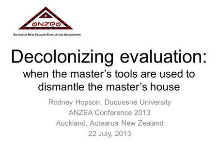 Decolonizing evaluation: when the master's tools are used to dismantle the master's house Rodney Hopson, Duquesne University ANZEA Conference 2013 Auckland,