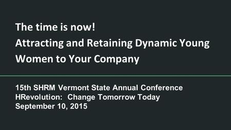 The time is now! Attracting and Retaining Dynamic Young Women to Your Company 15th SHRM Vermont State Annual Conference HRevolution: Change Tomorrow Today.