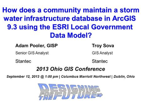 How does a community maintain a storm water infrastructure database in ArcGIS 9.3 using the ESRI Local Government Data Model? 2013 Ohio GIS Conference.