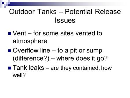 Outdoor Tanks – Potential Release Issues Vent – for some sites vented to atmosphere Overflow line – to a pit or sump (difference?) – where does it go?