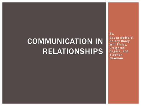 By, Becca Bedford, Kelsey Carey, Will Finlay, Creighton Segars, and Stephen Newman COMMUNICATION IN RELATIONSHIPS.
