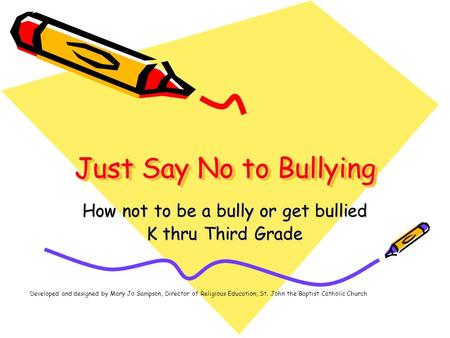 Just Say No to Bullying How not to be a bully or get bullied K thru Third Grade Developed and designed by Mary Jo Sampson, Director of Religious Education,