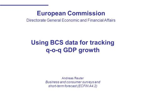 European Commission Directorate General Economic and Financial Affairs Using BCS data for tracking q-o-q GDP growth Andreas Reuter Business and consumer.