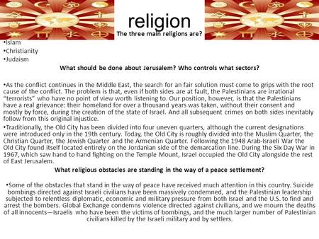 Religion The three main religions are? Islam Christianity Judaism What should be done about Jerusalem? Who controls what sectors? As the conflict continues.