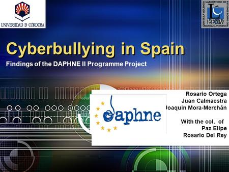 Rosario Ortega Juan Calmaestra Joaquin Mora-Merchán With the col. of Paz Elipe Rosario Del Rey Cyberbullying in Spain Findings of the DAPHNE II Programme.