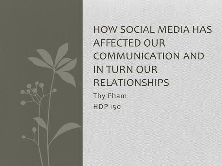 Thy Pham HDP 150 HOW SOCIAL MEDIA HAS AFFECTED OUR COMMUNICATION AND IN TURN OUR RELATIONSHIPS.