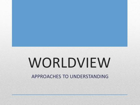 WORLDVIEW APPROACHES TO UNDERSTANDING. We will describe how various worldviews impact a community's response to the world? SCV.01: examine the literary.