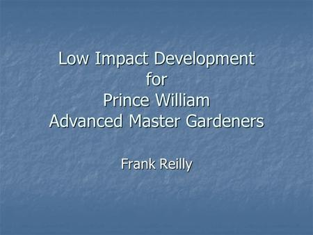 Low Impact Development for Prince William Advanced Master Gardeners Frank Reilly.