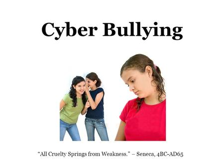 "Cyber Bullying ""All Cruelty Springs from Weakness."" – Seneca, 4BC-AD65."