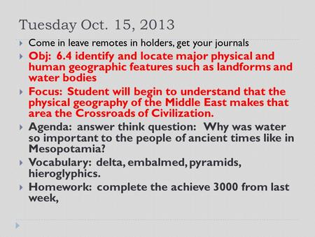 Tuesday Oct. 15, 2013  Come in leave remotes in holders, get your journals  Obj: 6.4 identify and locate major physical and human geographic features.