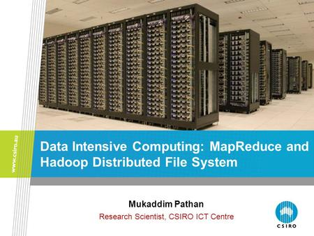 Data Intensive Computing: MapReduce and Hadoop Distributed File System Mukaddim Pathan Research Scientist, CSIRO ICT Centre.