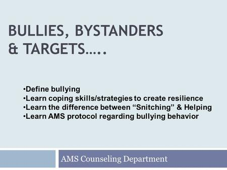 BULLIES, BYSTANDERS & TARGETS….. AMS Counseling Department Define bullying Learn coping skills/strategies to create resilience Learn the difference between.