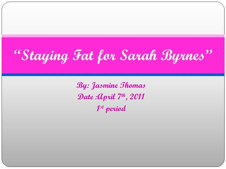"By: Jasmine Thomas Date :April 7 th, 2011 1 st period ""Staying Fat for Sarah Byrnes"""