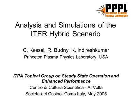 Analysis and Simulations of the ITER Hybrid Scenario C. Kessel, R. Budny, K. Indireshkumar Princeton Plasma Physics Laboratory, USA ITPA Topical Group.