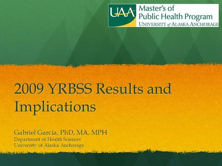 2009 YRBSS Results and Implications Gabriel Garcia, PhD, MA, MPH Department of Health Sciences University of Alaska Anchorage.