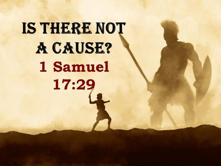 IS THERE NOT A CAUSE? 1 Samuel 17:29. David and Goliath – 1 Sam. 17 Israel was oppressed by Philistines Goliath tormented them daily, blaspheming God.