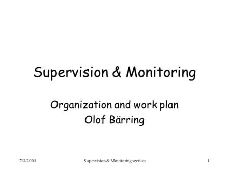 7/2/2003Supervision & Monitoring section1 Supervision & Monitoring Organization and work plan Olof Bärring.