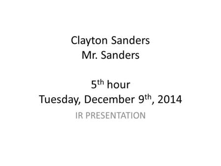 Clayton Sanders Mr. Sanders 5 th hour Tuesday, December 9 th, 2014 IR PRESENTATION.
