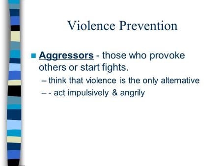 Violence Prevention Aggressors - those who provoke others or start fights. –think that violence is the only alternative –- act impulsively & angrily.