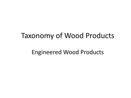 Taxonomy of Wood Products Engineered Wood Products.