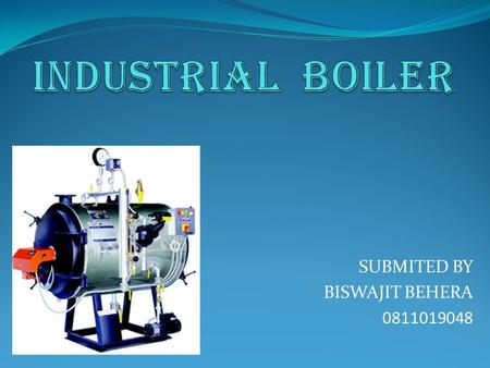 SUBMITED BY BISWAJIT BEHERA 0811019048. INTRODUCTION A boiler is a closed vessel in which water or other fluid is heated. The heated or vaporized fluid.