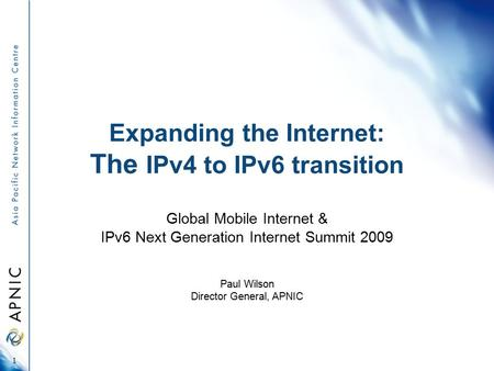 Expanding the Internet: The IPv4 to IPv6 transition Global Mobile Internet & IPv6 Next Generation Internet Summit 2009 Paul Wilson Director General, APNIC.