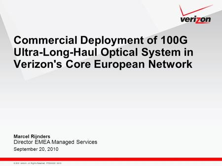 © 2010 Verizon. All Rights Reserved. PTEXXXXX XX/10 Marcel Rijnders Director EMEA Managed Services September 20, 2010 Commercial Deployment of 100G Ultra-Long-Haul.
