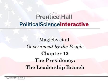 Copyright 2006 Prentice Hall Prentice Hall PoliticalScienceInteractive Magleby et al. Government by the People Chapter 12 The Presidency: The Leadership.