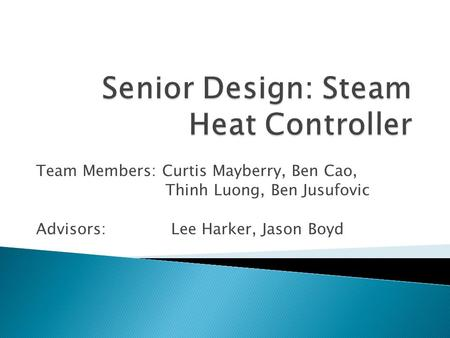 Team Members: Curtis Mayberry, Ben Cao, Thinh Luong, Ben Jusufovic Advisors: Lee Harker, Jason Boyd.