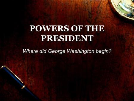 POWERS OF THE PRESIDENT Where did George Washington begin?