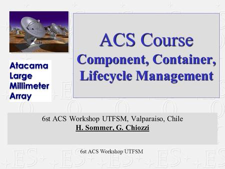 6st ACS Workshop UTFSM ACS Course Component, Container, Lifecycle Management 6st ACS Workshop UTFSM, Valparaiso, Chile H. Sommer, G. Chiozzi.