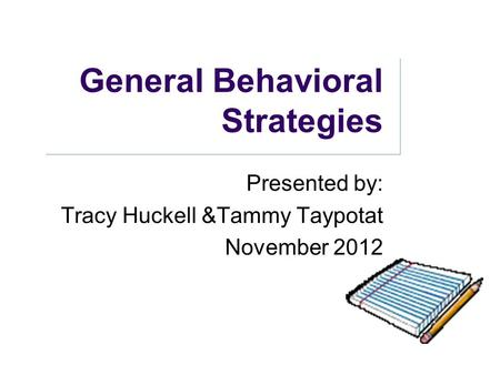 General Behavioral Strategies Presented by: Tracy Huckell &Tammy Taypotat November 2012.