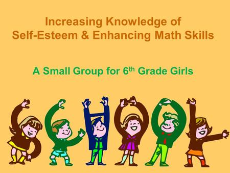 Increasing Knowledge of Self-Esteem & Enhancing Math Skills A Small Group for 6 th Grade Girls.