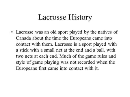 Lacrosse History Lacrosse was an old sport played by the natives of Canada about the time the Europeans came into contact with them. Lacrosse is a sport.